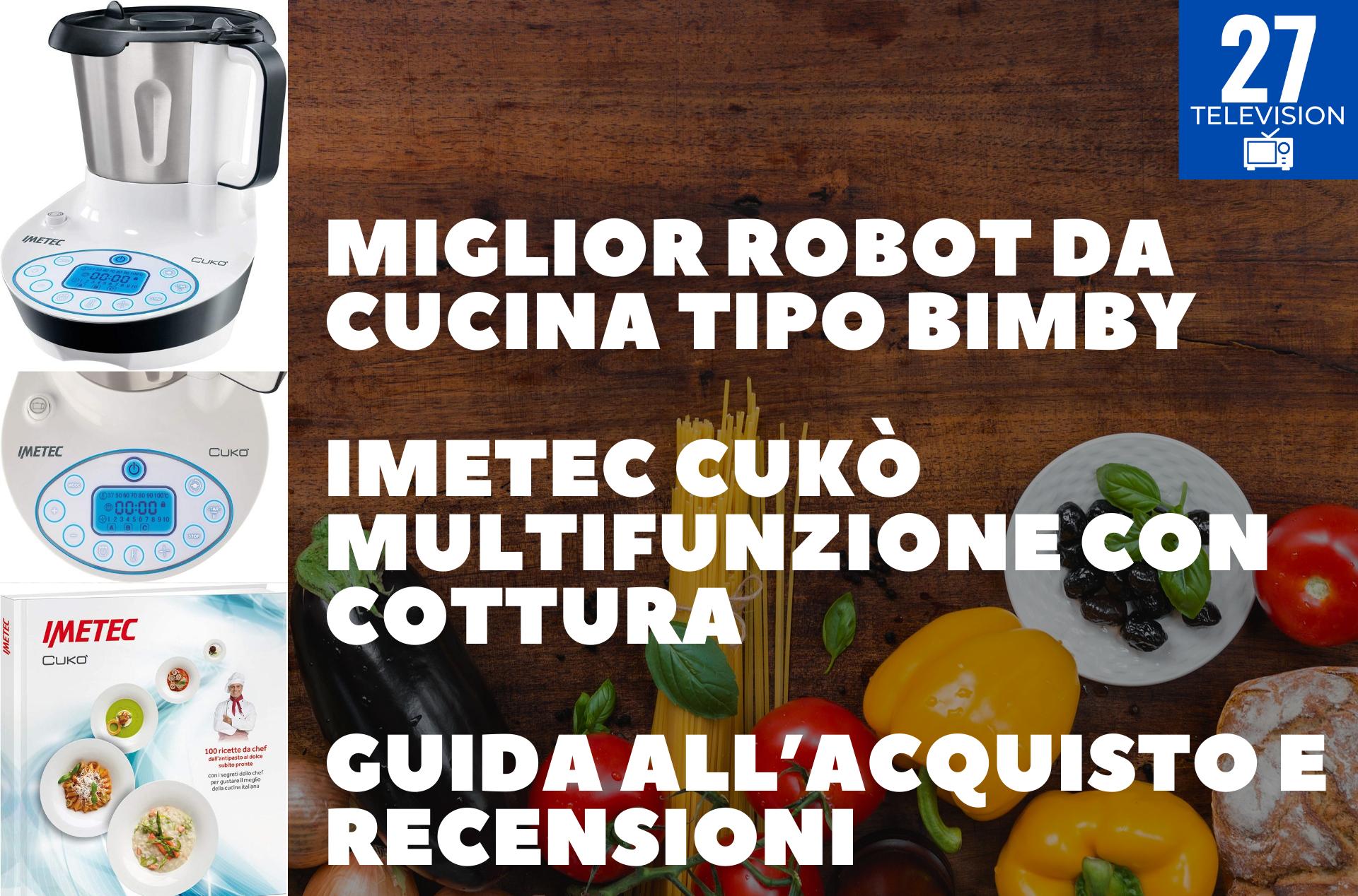 MIGLIOR ROBOT DA CUCINA TIPO BIMBY : Imetec Cukò Multifunzione con Cottura - GUIDA ALL'ACQUISTO E RECENSIONI